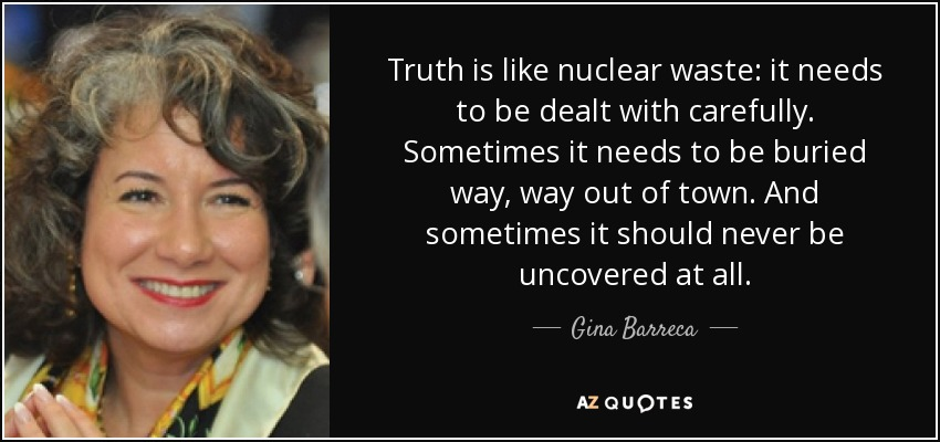Truth is like nuclear waste: it needs to be dealt with carefully. Sometimes it needs to be buried way, way out of town. And sometimes it should never be uncovered at all. - Gina Barreca