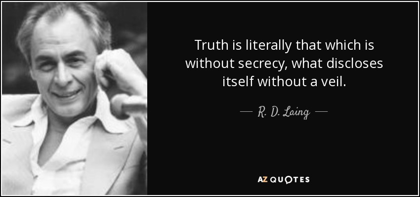 Truth is literally that which is without secrecy, what discloses itself without a veil. - R. D. Laing