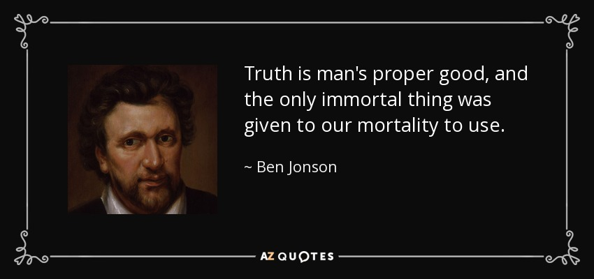 Truth is man's proper good, and the only immortal thing was given to our mortality to use. - Ben Jonson