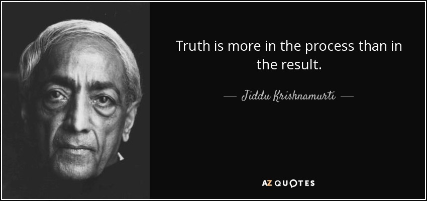 Truth is more in the process than in the result. - Jiddu Krishnamurti