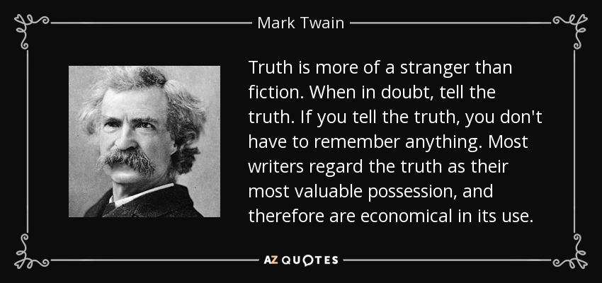 Truth is more of a stranger than fiction. When in doubt, tell the truth. If you tell the truth, you don't have to remember anything. Most writers regard the truth as their most valuable possession, and therefore are economical in its use. - Mark Twain