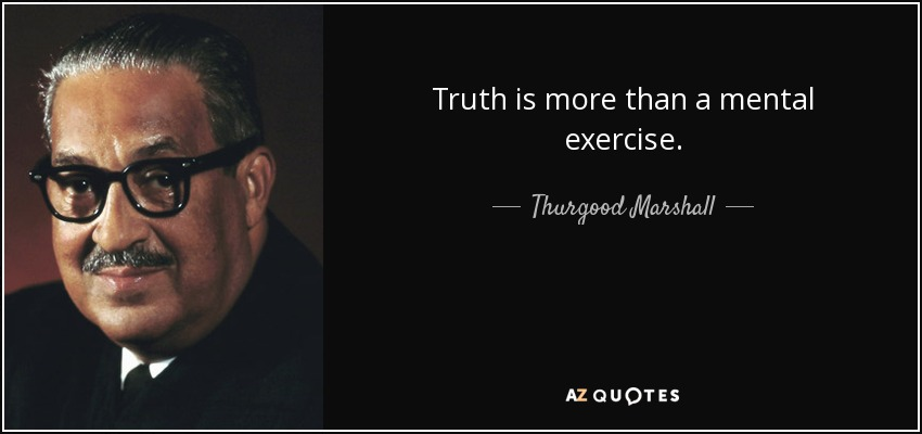 Truth is more than a mental exercise. - Thurgood Marshall