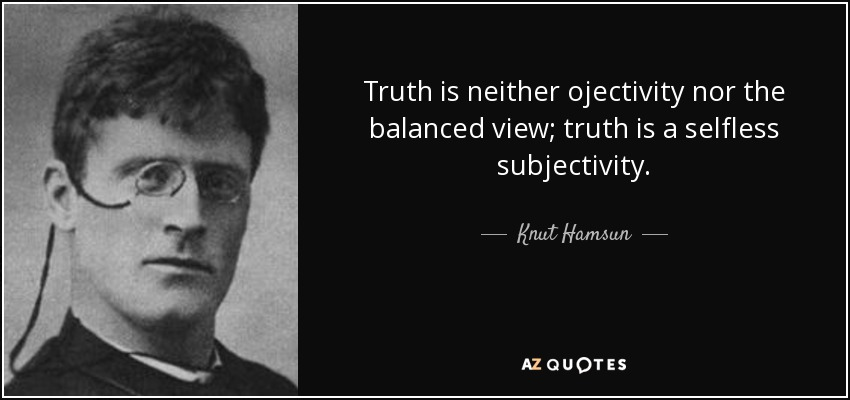 Truth is neither ojectivity nor the balanced view; truth is a selfless subjectivity. - Knut Hamsun