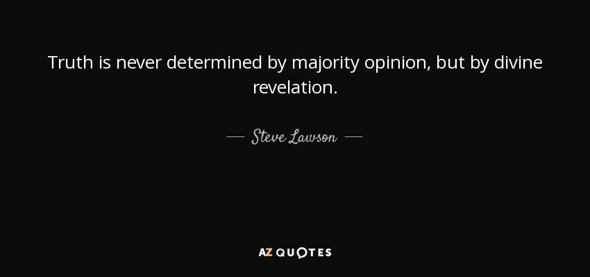 Truth is never determined by majority opinion, but by divine revelation. - Steve Lawson