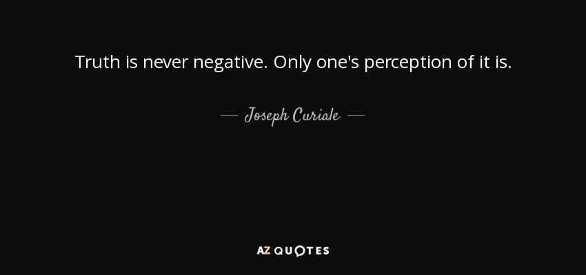 Truth is never negative. Only one's perception of it is. - Joseph Curiale