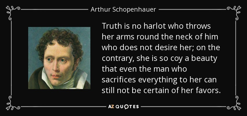 Truth is no harlot who throws her arms round the neck of him who does not desire her; on the contrary, she is so coy a beauty that even the man who sacrifices everything to her can still not be certain of her favors. - Arthur Schopenhauer