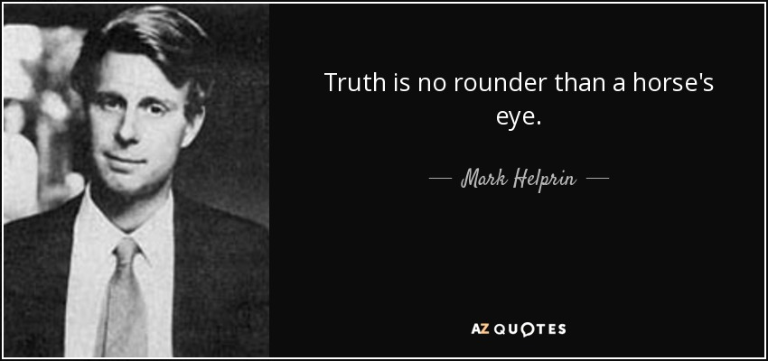 Truth is no rounder than a horse's eye. - Mark Helprin