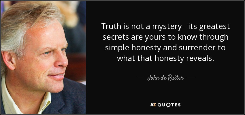 Truth is not a mystery - its greatest secrets are yours to know through simple honesty and surrender to what that honesty reveals. - John de Ruiter