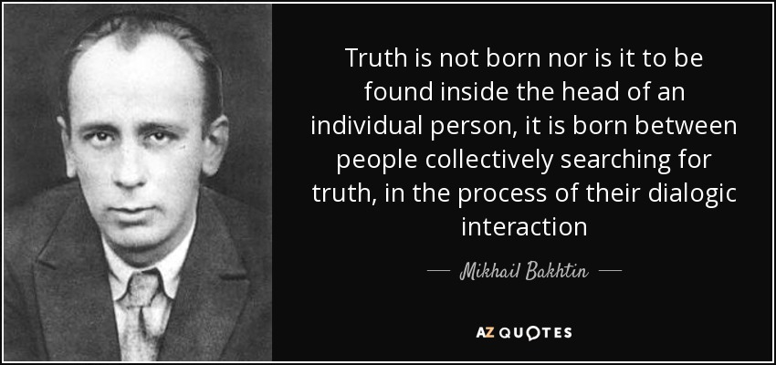 Truth is not born nor is it to be found inside the head of an individual person, it is born between people collectively searching for truth, in the process of their dialogic interaction - Mikhail Bakhtin