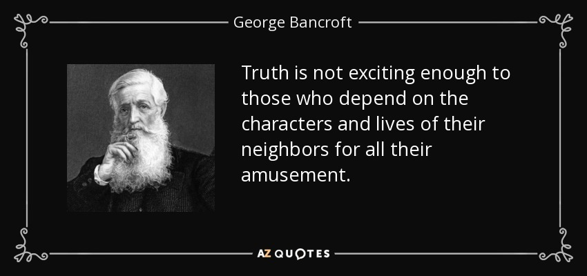 Truth is not exciting enough to those who depend on the characters and lives of their neighbors for all their amusement. - George Bancroft