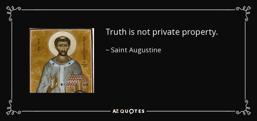 Truth is not private property. - Saint Augustine