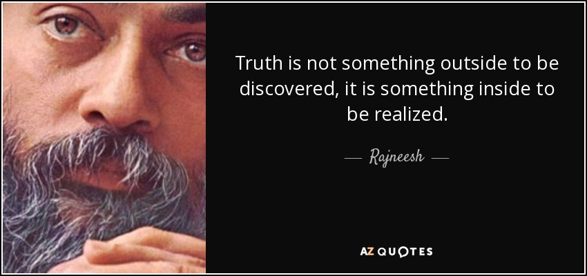 Truth is not something outside to be discovered, it is something inside to be realized. - Rajneesh