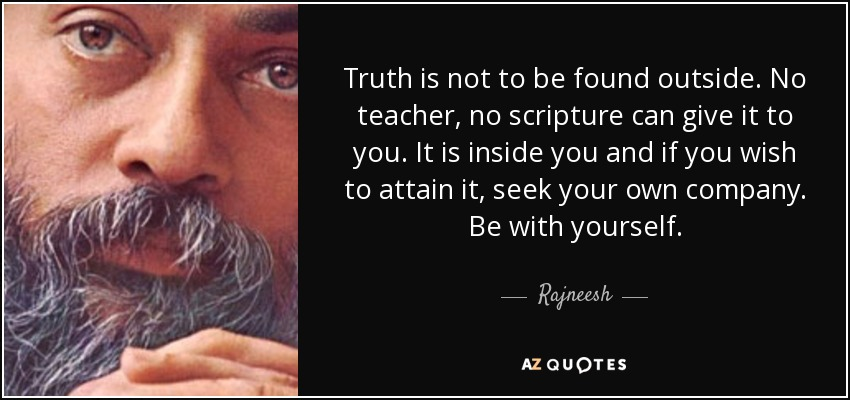 Truth is not to be found outside. No teacher, no scripture can give it to you. It is inside you and if you wish to attain it, seek your own company. Be with yourself. - Rajneesh