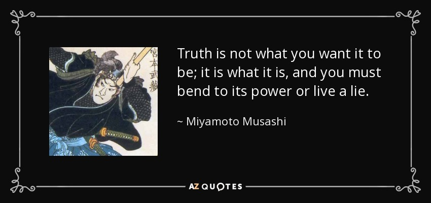 Miyamoto Musashi Quote Truth Is Not What You Want It To Be It