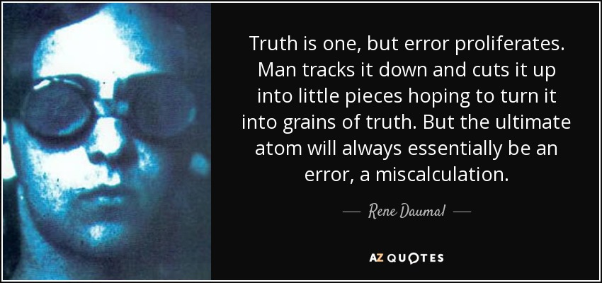 Truth is one, but error proliferates. Man tracks it down and cuts it up into little pieces hoping to turn it into grains of truth. But the ultimate atom will always essentially be an error, a miscalculation. - Rene Daumal