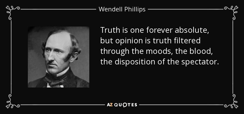 Truth is one forever absolute, but opinion is truth filtered through the moods, the blood, the disposition of the spectator. - Wendell Phillips