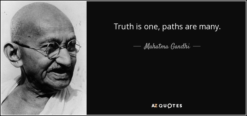 Truth is one, paths are many. - Mahatma Gandhi