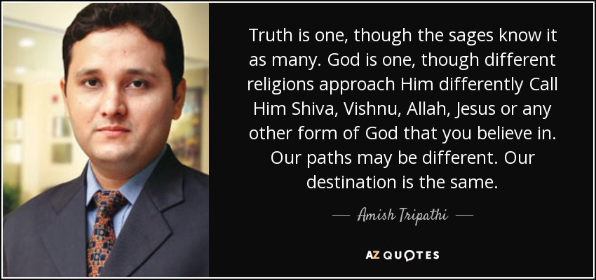 Truth is one, though the sages know it as many . God is one, though different religions approach Him differently Call Him Shiva, Vishnu, Allah, Jesus or any other form of God that you believe in . Our paths may be different. Our destination is the same. - Amish Tripathi