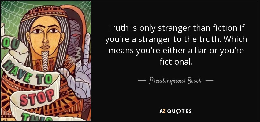 Truth is only stranger than fiction if you're a stranger to the truth. Which means you're either a liar or you're fictional. - Pseudonymous Bosch