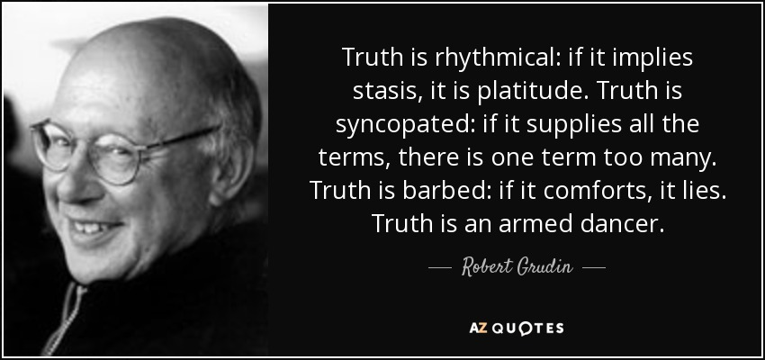 Truth is rhythmical: if it implies stasis, it is platitude. Truth is syncopated: if it supplies all the terms, there is one term too many. Truth is barbed: if it comforts, it lies. Truth is an armed dancer. - Robert Grudin