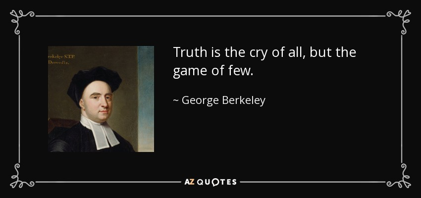 Truth is the cry of all, but the game of few. - George Berkeley