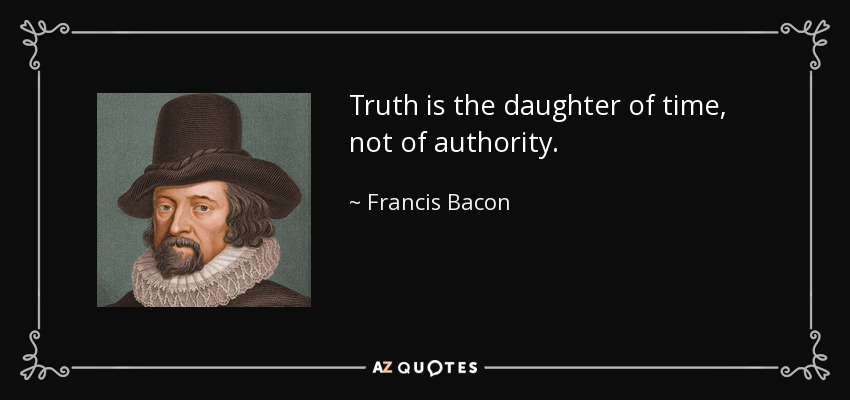 Truth is the daughter of time, not of authority. - Francis Bacon