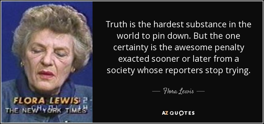 Truth is the hardest substance in the world to pin down. But the one certainty is the awesome penalty exacted sooner or later from a society whose reporters stop trying. - Flora Lewis