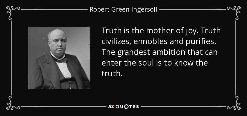 Truth is the mother of joy. Truth civilizes, ennobles and purifies. The grandest ambition that can enter the soul is to know the truth. - Robert Green Ingersoll