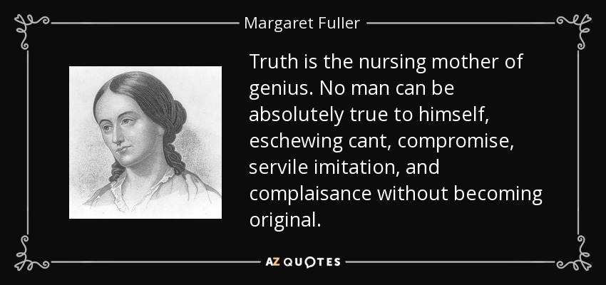 Truth is the nursing mother of genius. No man can be absolutely true to himself, eschewing cant, compromise, servile imitation, and complaisance without becoming original. - Margaret Fuller