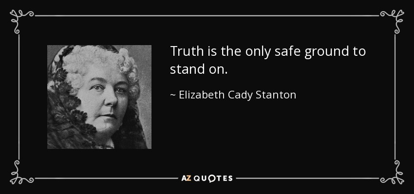Truth is the only safe ground to stand on. - Elizabeth Cady Stanton