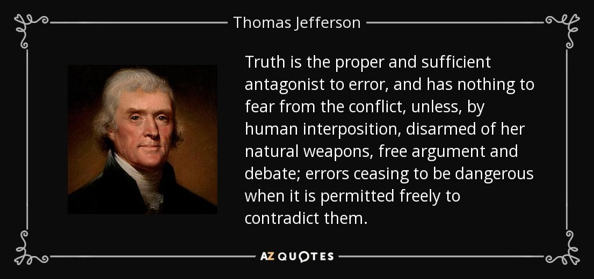 Truth is the proper and sufficient antagonist to error, and has nothing to fear from the conflict, unless, by human interposition, disarmed of her natural weapons, free argument and debate; errors ceasing to be dangerous when it is permitted freely to contradict them. - Thomas Jefferson