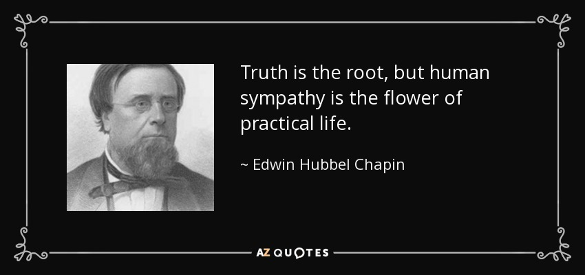 Truth is the root, but human sympathy is the flower of practical life. - Edwin Hubbel Chapin