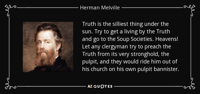 Truth is the silliest thing under the sun. Try to get a living by the Truth and go to the Soup Societies. Heavens! Let any clergyman try to preach the Truth from its very stronghold, the pulpit, and they would ride him out of his church on his own pulpit bannister. - Herman Melville