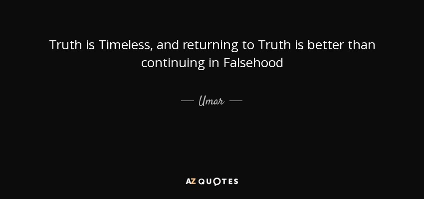 Truth is Timeless, and returning to Truth is better than continuing in Falsehood - Umar