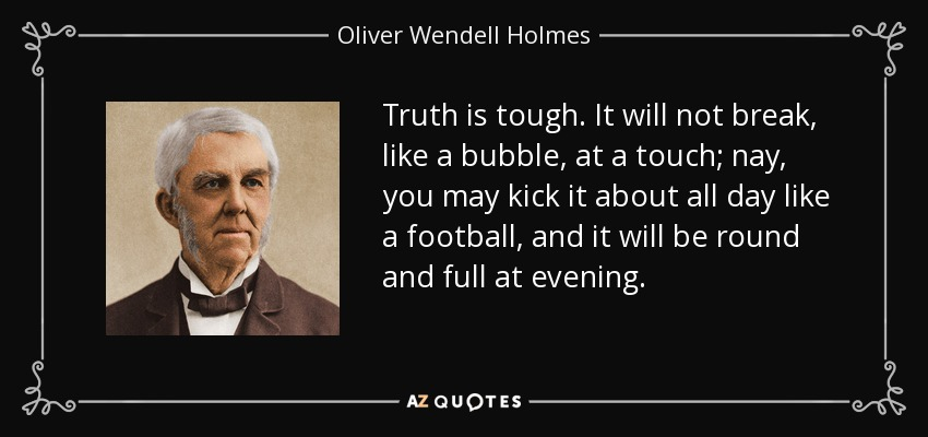 Truth is tough. It will not break, like a bubble, at a touch; nay, you may kick it about all day like a football, and it will be round and full at evening. - Oliver Wendell Holmes Sr.