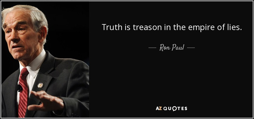 Truth is treason in the empire of lies. - Ron Paul