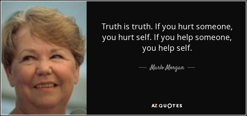 Truth is truth. If you hurt someone, you hurt self. If you help someone, you help self. - Marlo Morgan