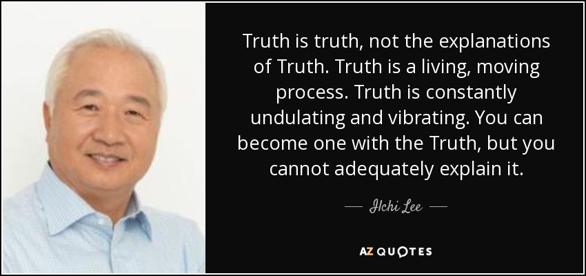 Truth is truth, not the explanations of Truth. Truth is a living, moving process. Truth is constantly undulating and vibrating. You can become one with the Truth, but you cannot adequately explain it. - Ilchi Lee