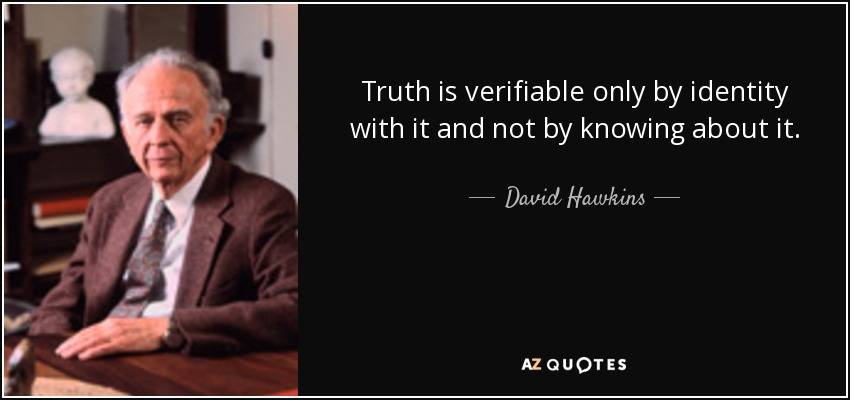 Truth is verifiable only by identity with it and not by knowing about it. - David Hawkins
