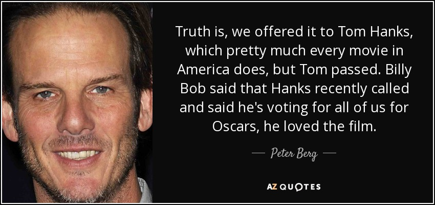 Truth is, we offered it to Tom Hanks, which pretty much every movie in America does, but Tom passed. Billy Bob said that Hanks recently called and said he's voting for all of us for Oscars, he loved the film. - Peter Berg
