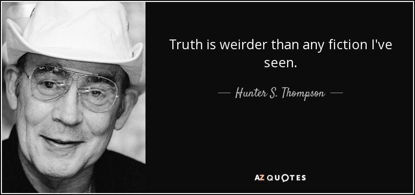 Truth is weirder than any fiction I've seen. - Hunter S. Thompson