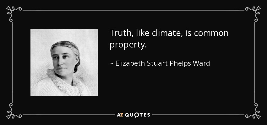 Truth, like climate, is common property. - Elizabeth Stuart Phelps Ward