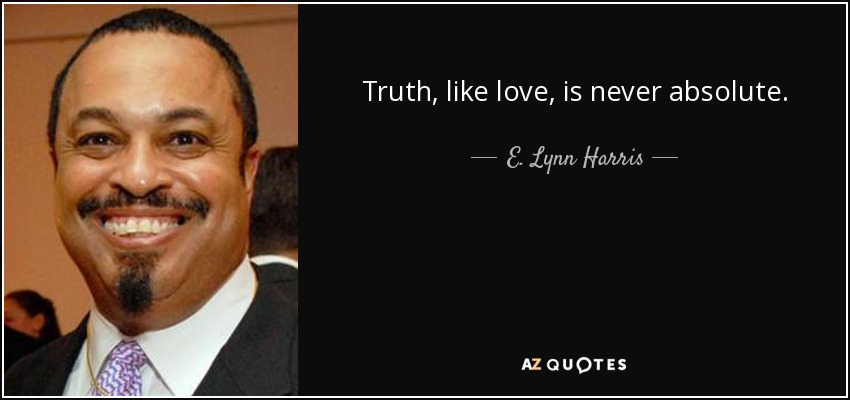 Truth, like love, is never absolute. - E. Lynn Harris