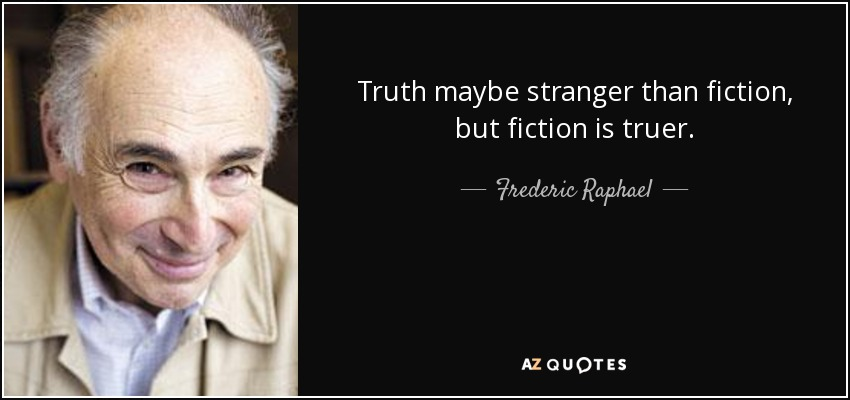 Truth maybe stranger than fiction, but fiction is truer. - Frederic Raphael
