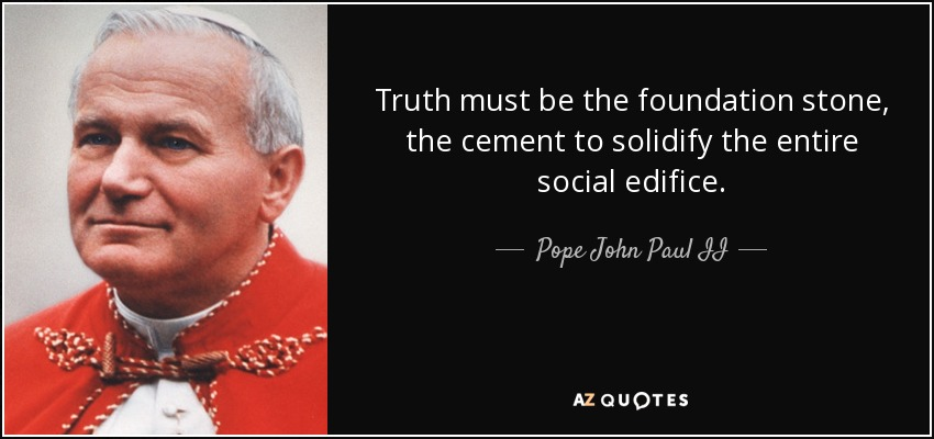 Truth must be the foundation stone, the cement to solidify the entire social edifice. - Pope John Paul II