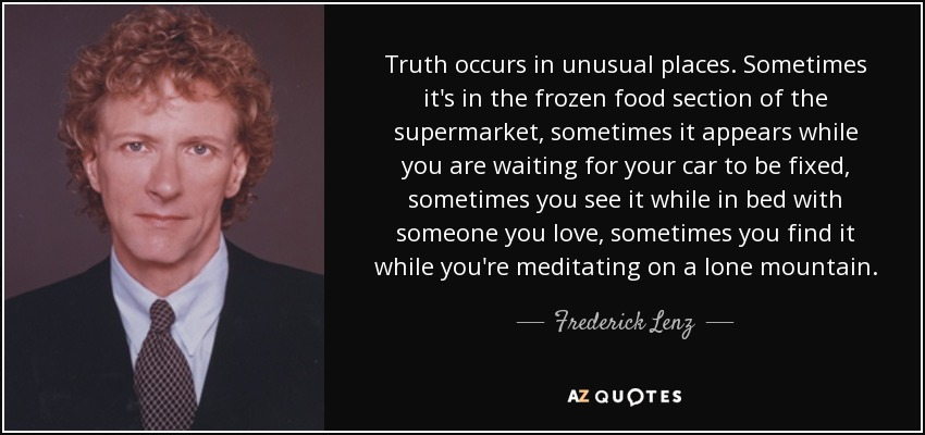 Truth occurs in unusual places. Sometimes it's in the frozen food section of the supermarket, sometimes it appears while you are waiting for your car to be fixed, sometimes you see it while in bed with someone you love, sometimes you find it while you're meditating on a lone mountain. - Frederick Lenz