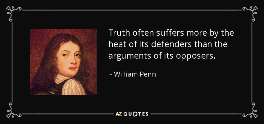 Truth often suffers more by the heat of its defenders than the arguments of its opposers. - William Penn