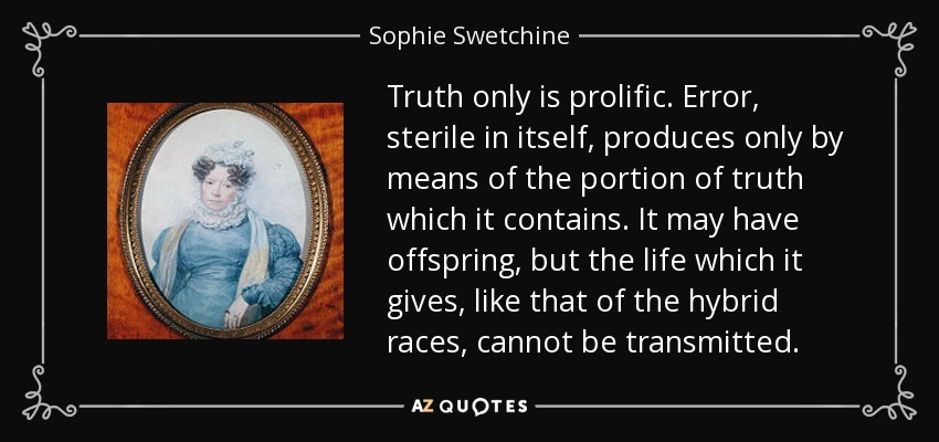 Truth only is prolific. Error, sterile in itself, produces only by means of the portion of truth which it contains. It may have offspring, but the life which it gives, like that of the hybrid races, cannot be transmitted. - Sophie Swetchine