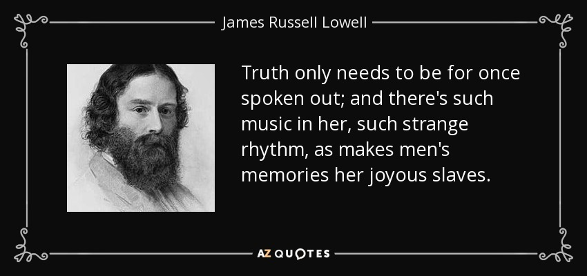 Truth only needs to be for once spoken out; and there's such music in her, such strange rhythm, as makes men's memories her joyous slaves. - James Russell Lowell