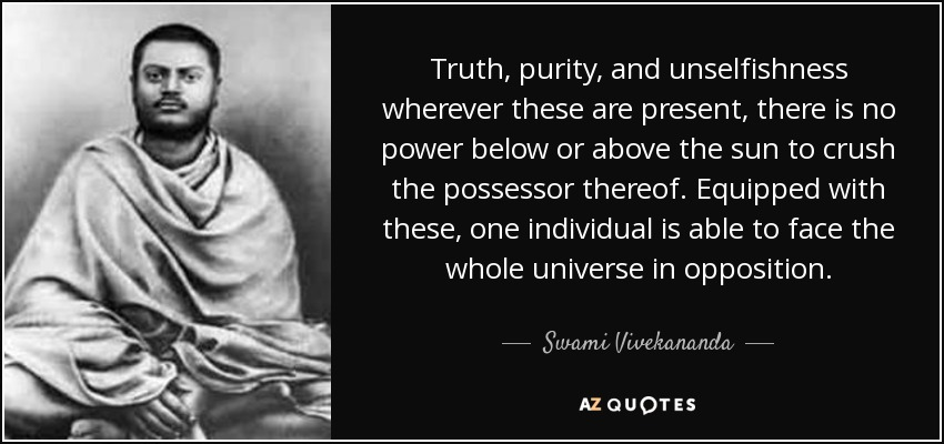 Truth, purity, and unselfishness wherever these are present, there is no power below or above the sun to crush the possessor thereof. Equipped with these, one individual is able to face the whole universe in opposition. - Swami Vivekananda